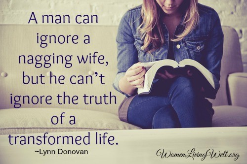 A man can ignore a nagging wife, but he can't ignore the truth of a transformed life.