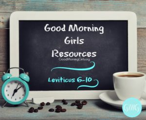 Good Morning Girls Resources {Leviticus 6-10}
