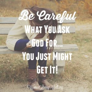 Be Careful What You Ask God For…You Just Might Get It!