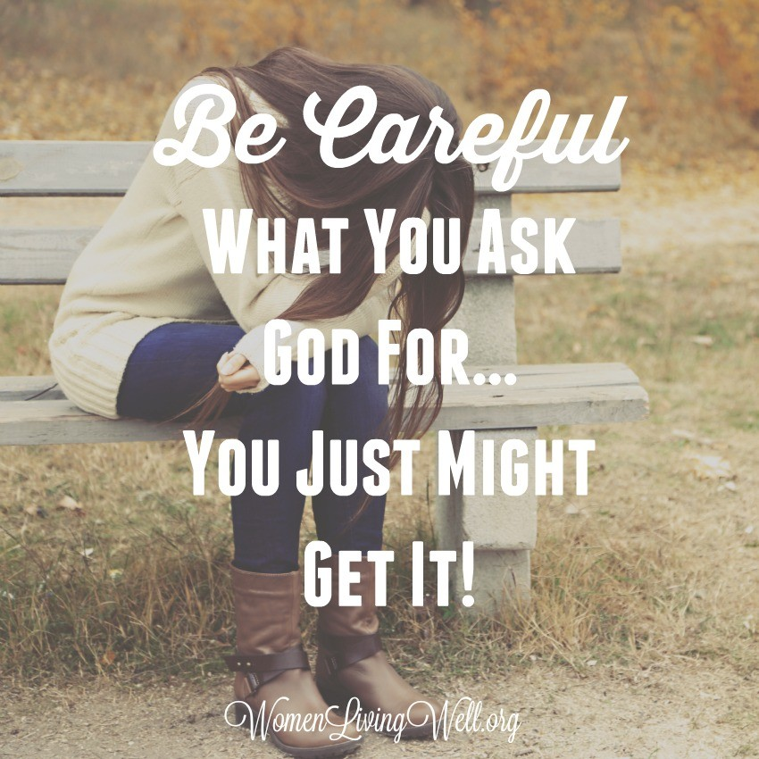 Be Careful What You Ask God For...You Just Might Get It!