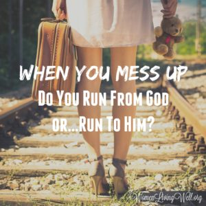 When You Mess Up – Do You Run From God or…Run To Him?