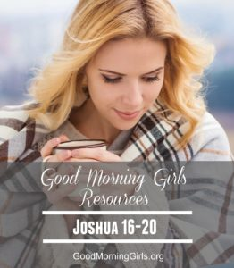 Good Morning Girls Resources {Joshua 16-20}