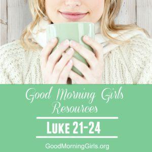 Good Morning Girls Resources {Luke 21-24}