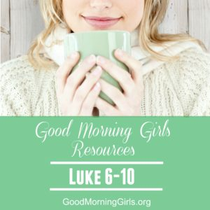 Good Morning Girls Resources {Luke 6-10}
