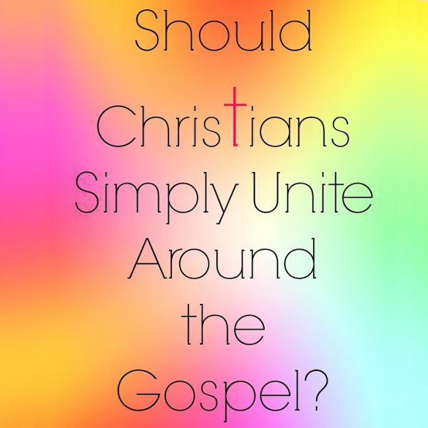 Should Christians Simply Unite Around the Gospel?