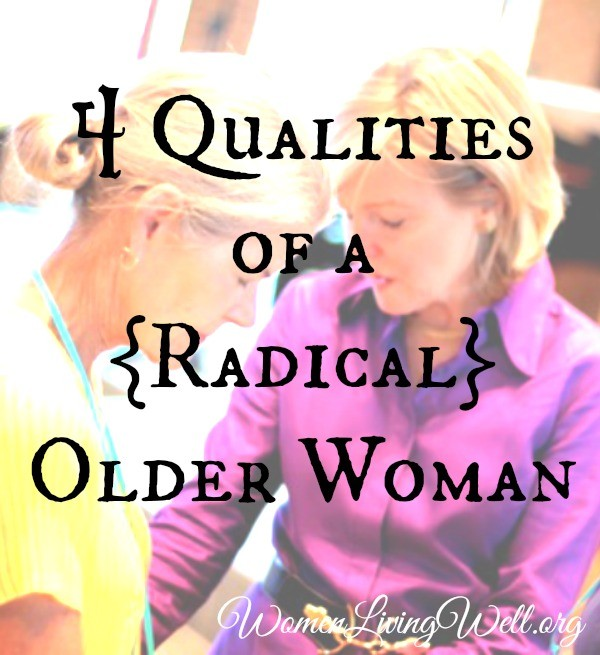 The Bible calls for women to live radical lives, and it especially calls older women to radical living. Here are the four qualities a radical older woman needs.  #WomenLivingWell #titus2 #women #onlineBiblestudy