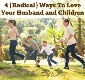 4 {Radical} Ways To Love Your Husband & Children