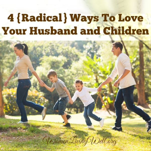 4 {Radical} Ways To Love Your Husband & Children
