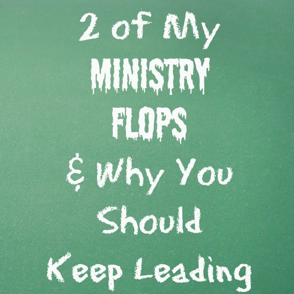 2 of My Ministry Flops & Why You Should Keep Leading