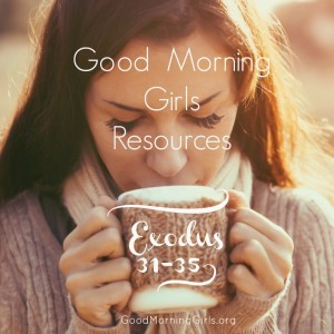 Good Morning Girls Resources {Exodus 31-35}
