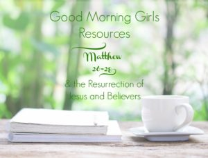 Good Morning Girls Resources {Matthew 26-28} and the Resurrection!