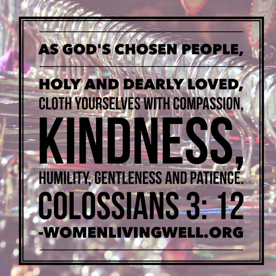 As God's chosen people, holy and dearly loved, clothe yourselves with compassion, kindness, humility, gentleness and patience. Colossians 3:12 #WomenLivingWell #homemaking #makingyourhomeahaven
