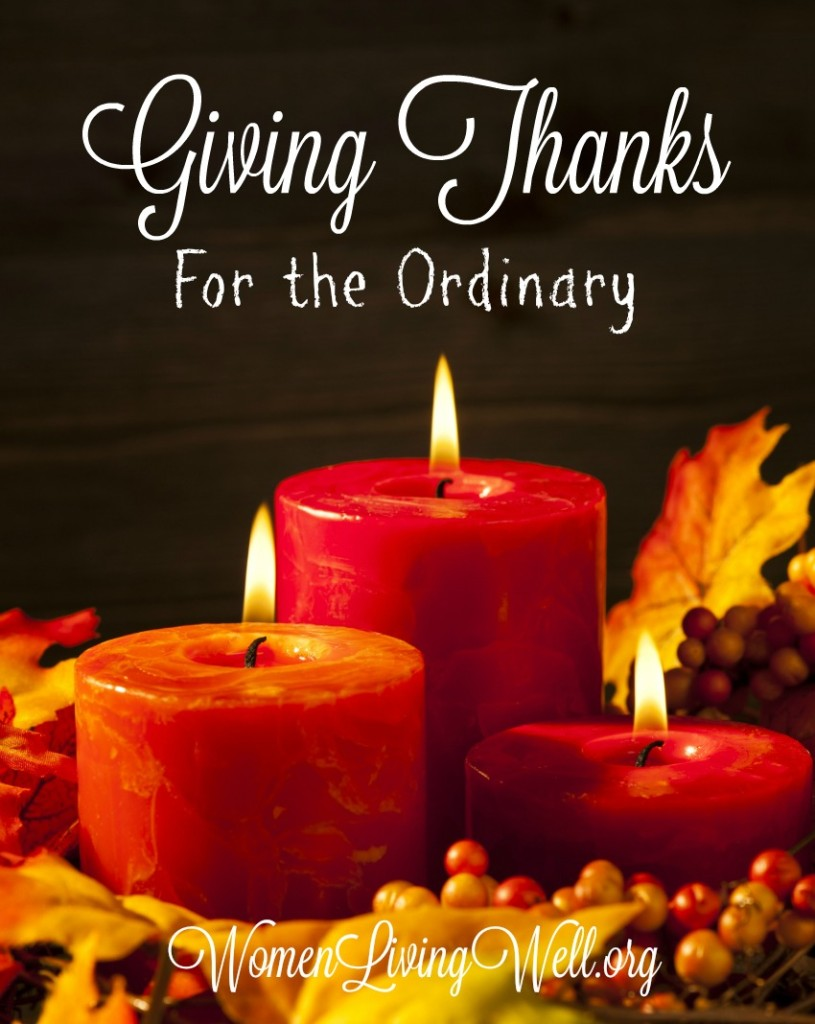 When great things happen to us and when God answers prayer, we're thankful. But wouldn't it be good to build a habit of giving thanks for the ordinary? #WomenLivingWell #givingthanks #Thanksgiving