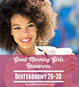 Good Morning Girls Resources {Deuteronomy 26-30}