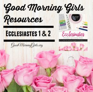 Good Morning Girls Resources {Ecclesiastes 1 & 2}