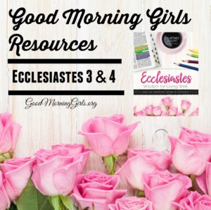 Good Morning Girls Resources {Ecclesiastes 3 & 4}