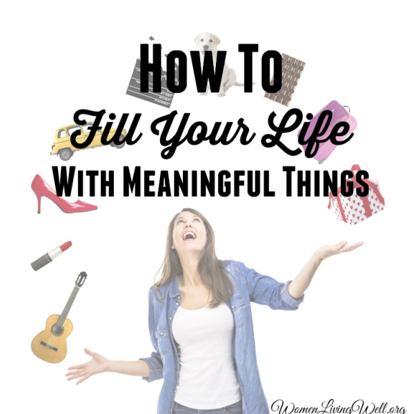 How To Fill Your Life With Meaningful Things