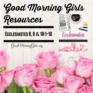 Good Morning Girls Resources {Ecclesiastes 8, 9, 10:1-10}