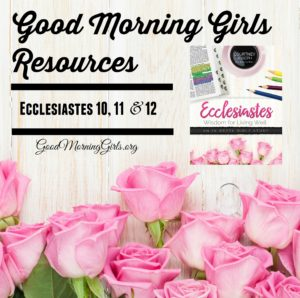 Good Morning Girls Resources {Ecclesiastes 10, 11, & 12}
