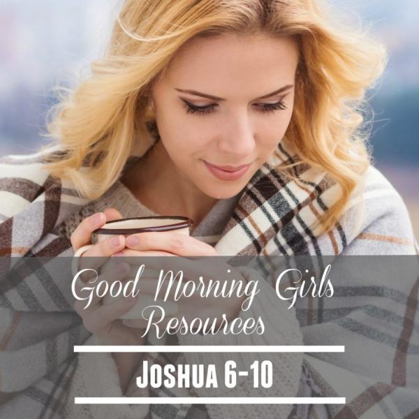 Good Morning Girls Resources {Joshua 6-10}