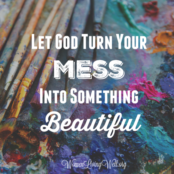 Let God Turn Your Mess Into Something Beautiful