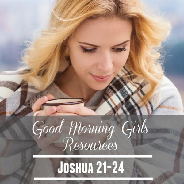 Good Morning Girls Resources {Joshua 21-24}