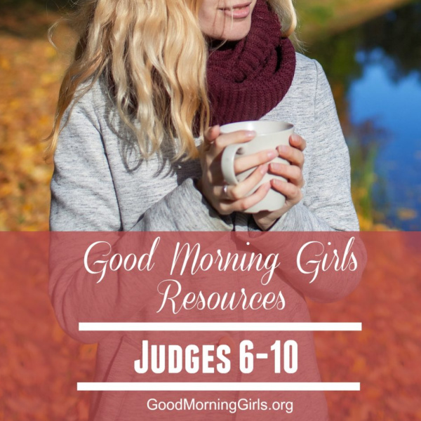 Good Morning Girls Resources {Judges 6-10}