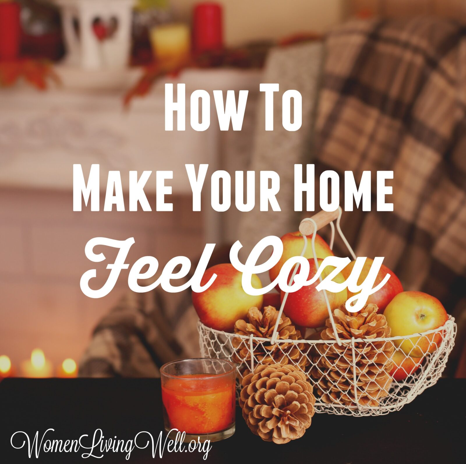 How To Make Your Home Feel Cozy Women Living Well