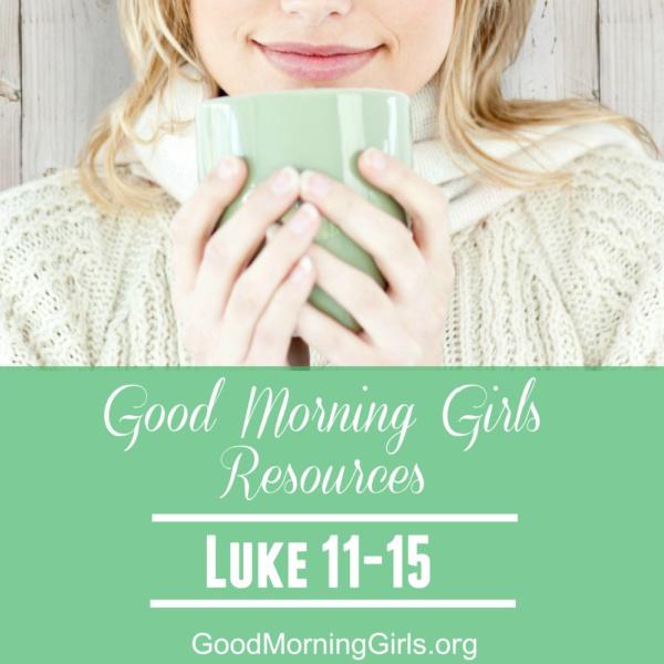 Good Morning Girls Resources {Luke 11-15}