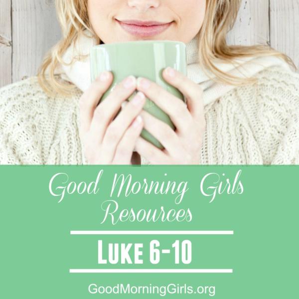 Good Morning Girls Resources {Luke 6-10}