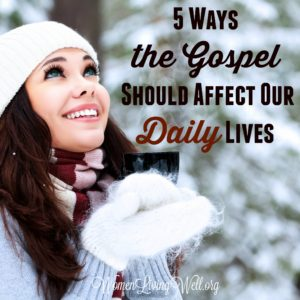 5 Ways the Gospel Should Affect Our Daily Lives