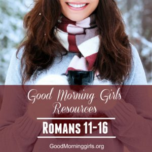 Good Morning Girls Resources {Romans 11-16}