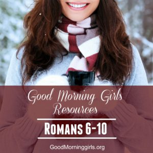 Good Morning Girls Resources {Romans 6-10}