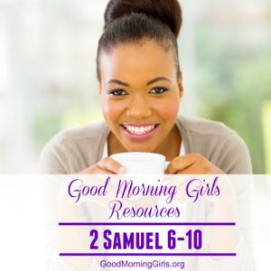 Good Morning Girls Resources {2 Samuel 6-10}