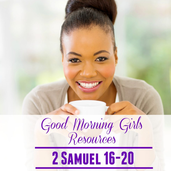 Good Morning Girls Resources {2 Samuel 16-20}