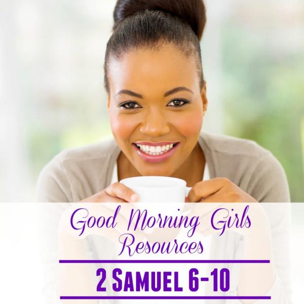Good Morning Girls Resources {2 Samuel 6-10}