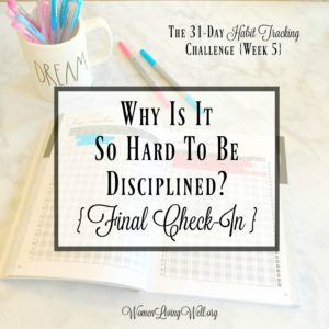 Why Is It So Hard to Be Disciplined?  {Final Check-In}