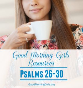 Good Morning Girls Resources {Psalm 26-30}