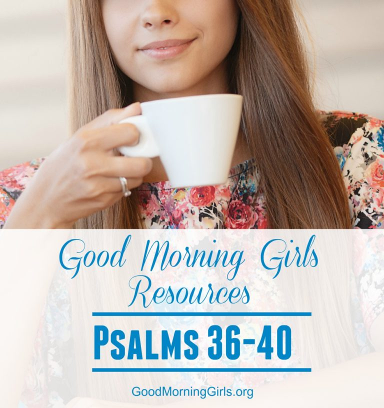 Good Morning Girls Resources {Psalm 36-40}