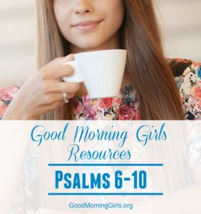 Good Morning Girls Resources {Psalms 6-10}
