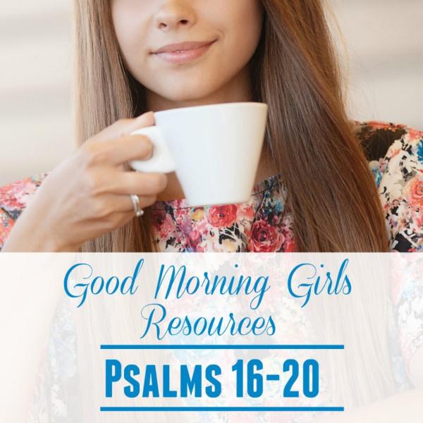 Good Morning Girls Resources {Psalms 16-20}