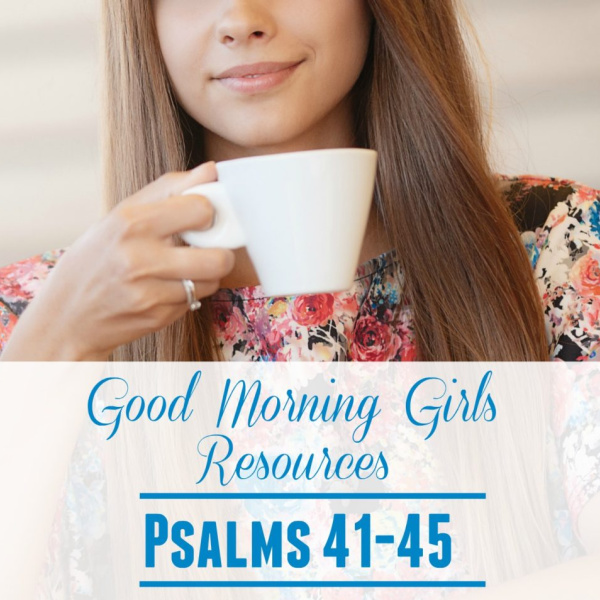 Good Morning Girls Resources {Psalm 41-45}