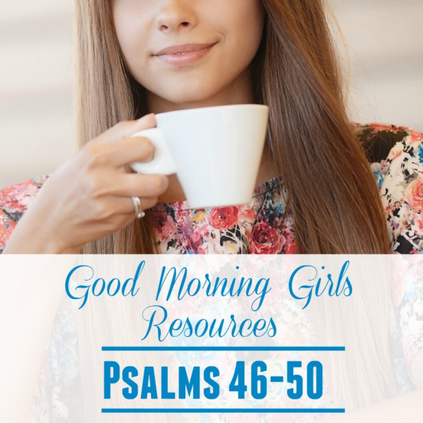 Good Morning Girls Resources {Psalm 46-50}
