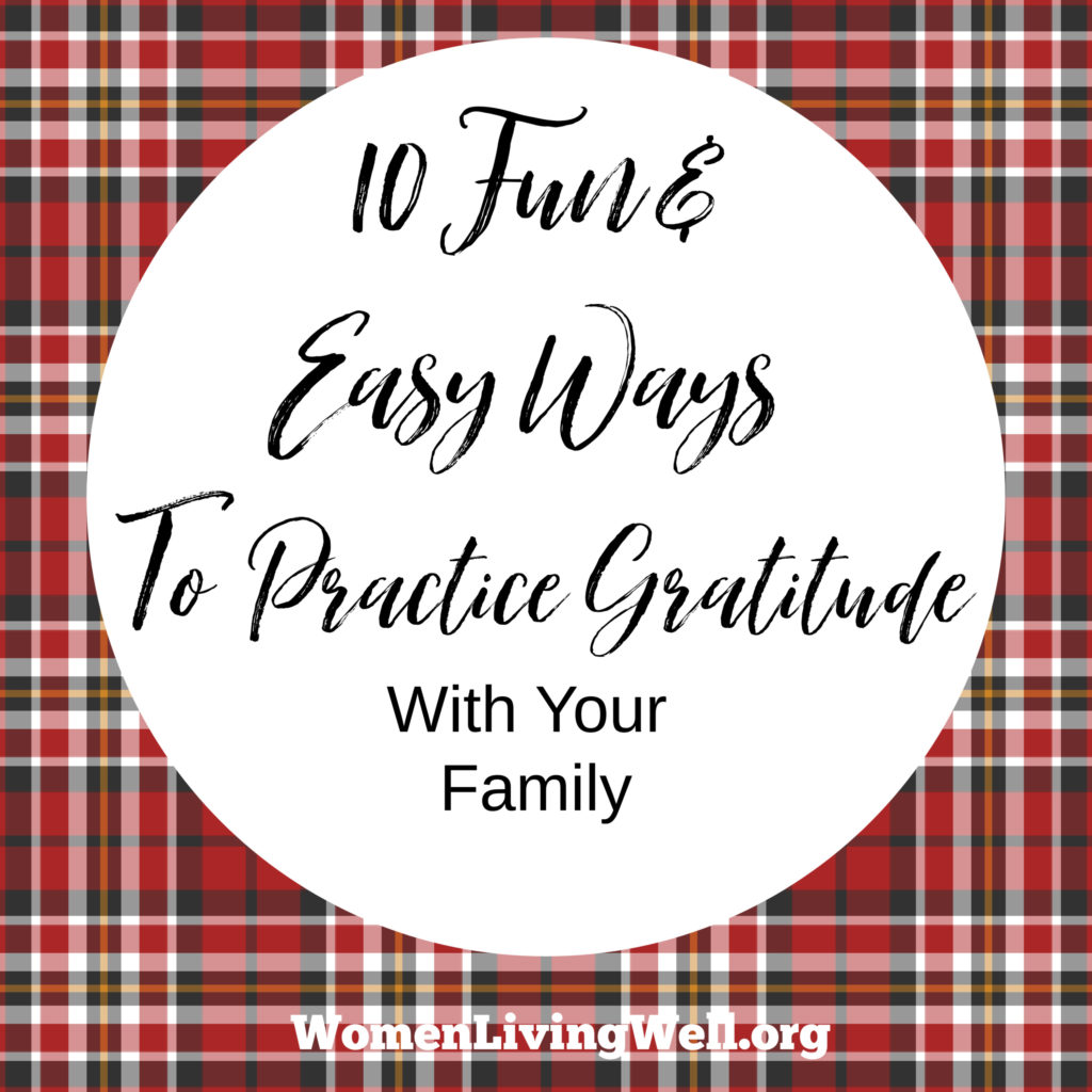 Practicing gratitude as a family is an important discipline to develop in your children. Here are 10 fun and easy ways to practice gratitude as a family. #Gratitude #thanksgiving #parentingtips #Womenlivingwell