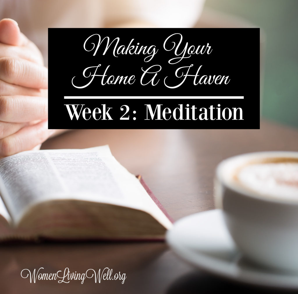 This week's spiritual focus is meditation. Learn how to engage in meditation on God's Word and discover some great verses to begin meditating on. #Biblestudy #MakingYourHomeaHaven #Meditation #WomenLivingWell