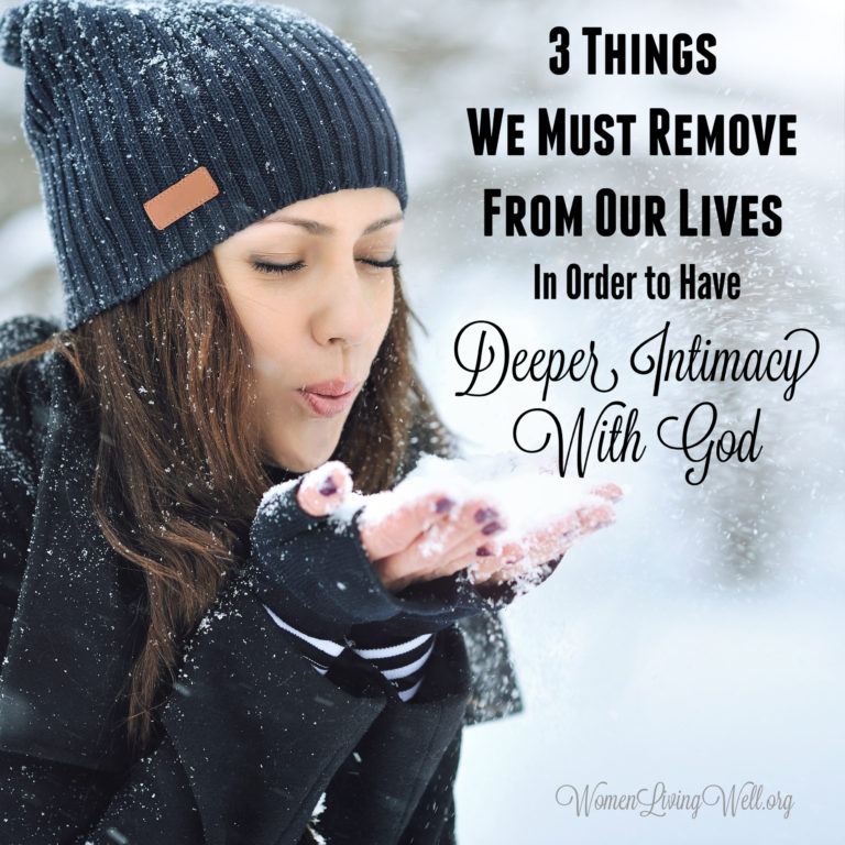 3 Things We Must Remove From Our Lives In Order to Have Deeper Intimacy With God