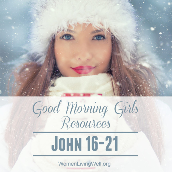 Good Morning Girls Resources {John 16-21}