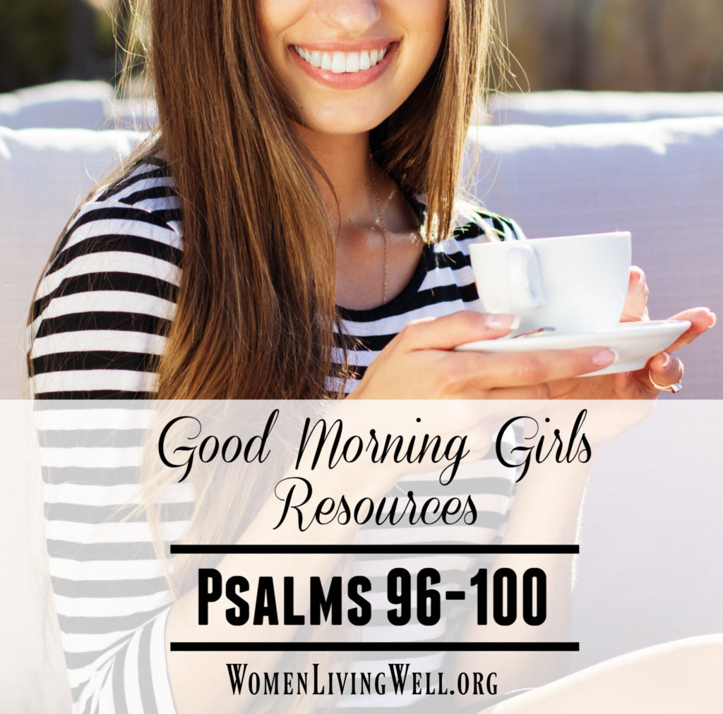 Join Good Morning Girls as we read through the Bible cover to cover one chapter a day. Here are the resources you need to study Psalm 96-100. #Biblestudy #Psalms #WomensBibleStudy #GoodMorningGirls