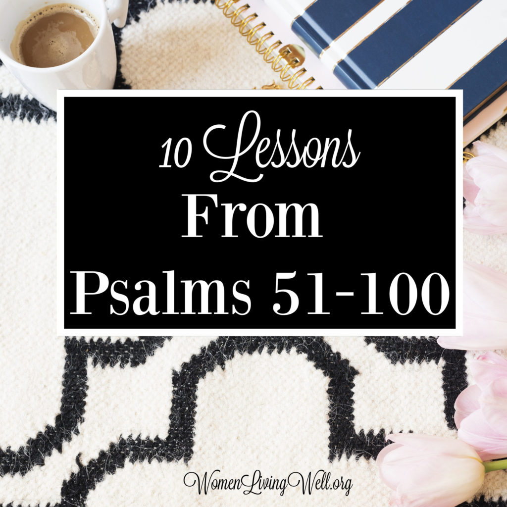 The Psalms have a lot to teach us about God, His character, and even birth, life, and death of Jesus. Here are 10 lessons we can learn from Psalms 51-100. #Biblestudy #Psalms #WomensBibleStudy #GoodMorningGirls