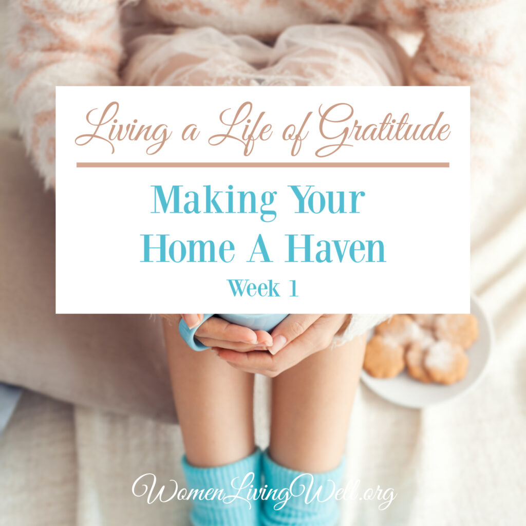 To make our home a haven for all who enter, we need to begin living a life of gratitude. In this vlog I talk about how to get started and offer a challenge.  #WomenLivingWell #Biblestudy #WomensBibleStudy #makingyourhomeahaven